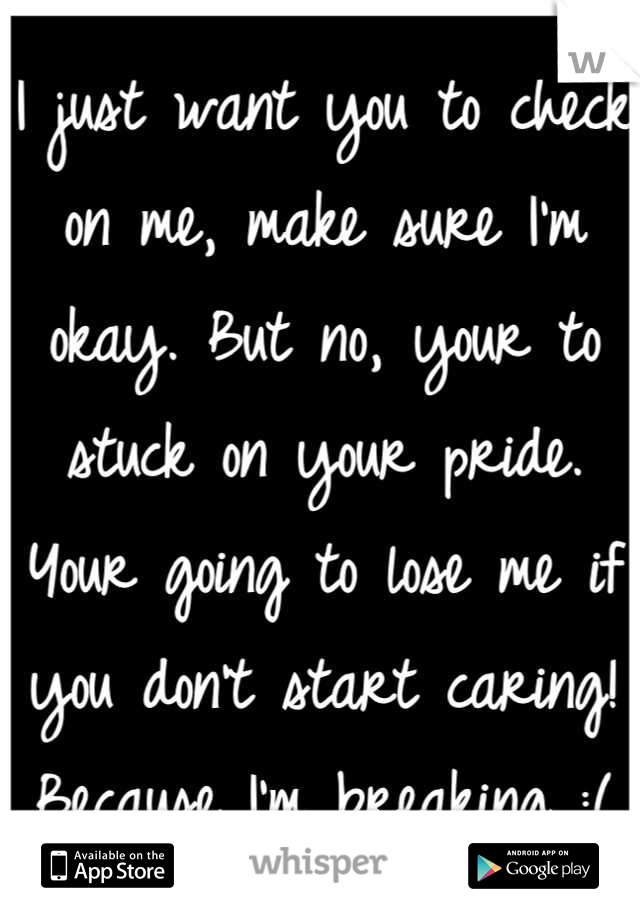 I just want you to check on me, make sure I'm okay. But no, your to stuck on your pride. Your going to lose me if you don't start caring! Because I'm breaking :(