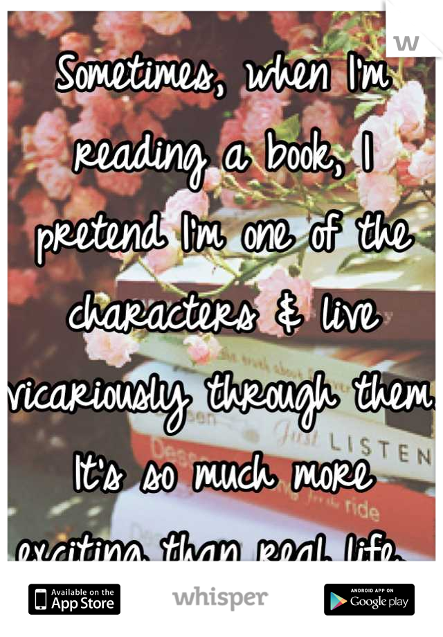Sometimes, when I'm reading a book, I pretend I'm one of the characters & live vicariously through them. It's so much more exciting than real life.