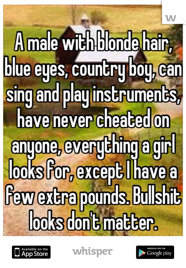 A male with blonde hair, blue eyes, country boy, can sing and play instruments, have never cheated on anyone, everything a girl looks for, except I have a few extra pounds. Bullshit looks don't matter.