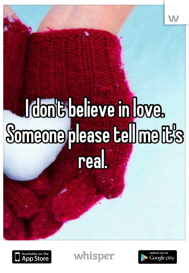 I don't believe in love. Someone please tell me it's real.