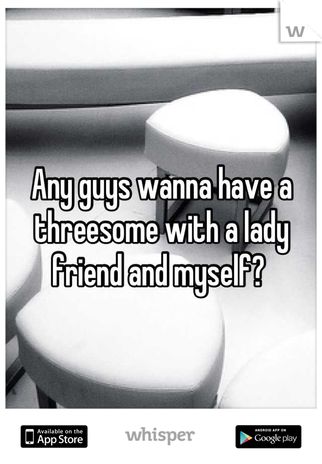 Any guys wanna have a threesome with a lady friend and myself?