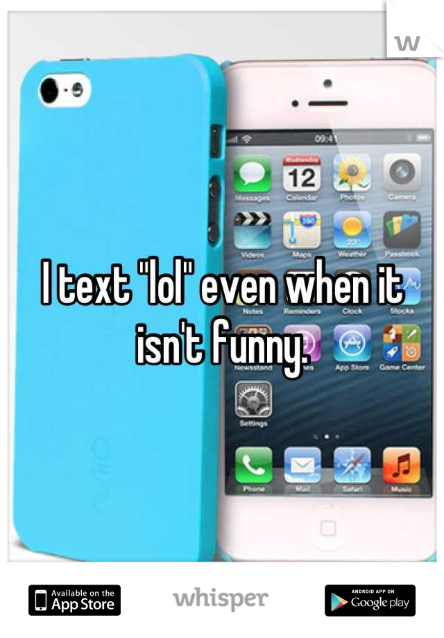 """I text """"lol"""" even when it isn't funny."""