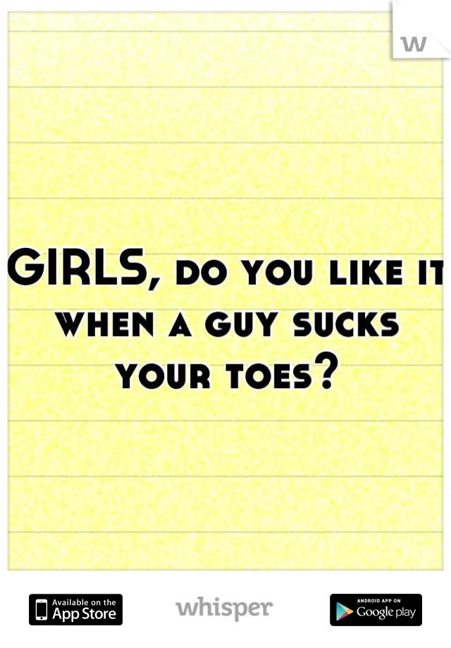 GIRLS, do you like it when a guy sucks your toes?