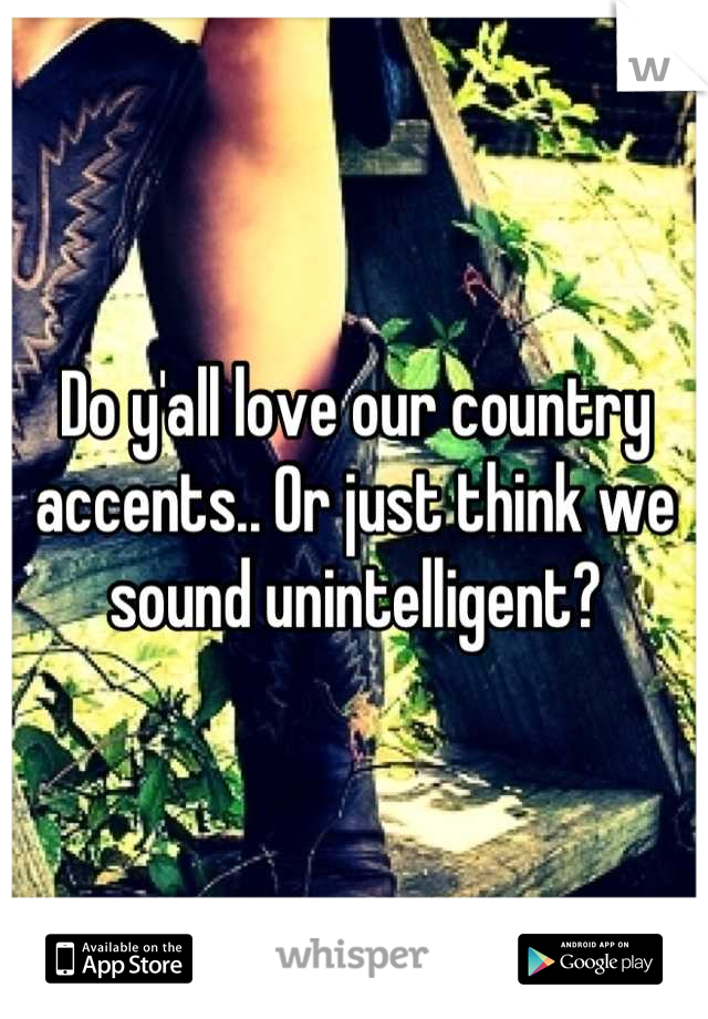 Do y'all love our country accents.. Or just think we sound unintelligent?