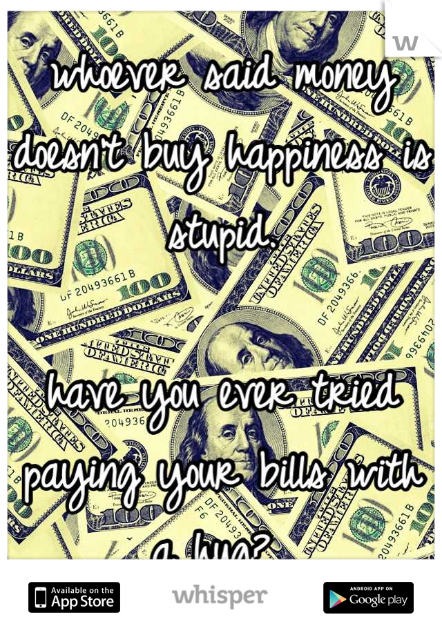 whoever said money doesn't buy happiness is stupid.  have you ever tried paying your bills with a hug?