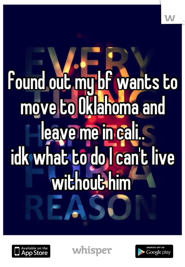 found out my bf wants to move to Oklahoma and leave me in cali.. idk what to do I can't live without him