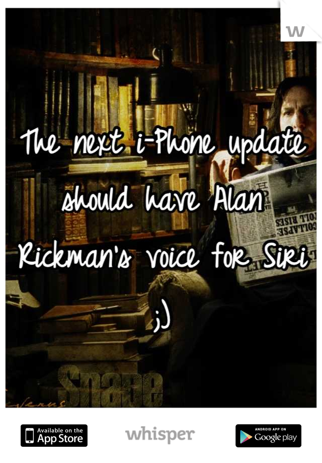 The next i-Phone update should have Alan Rickman's voice for Siri ;)