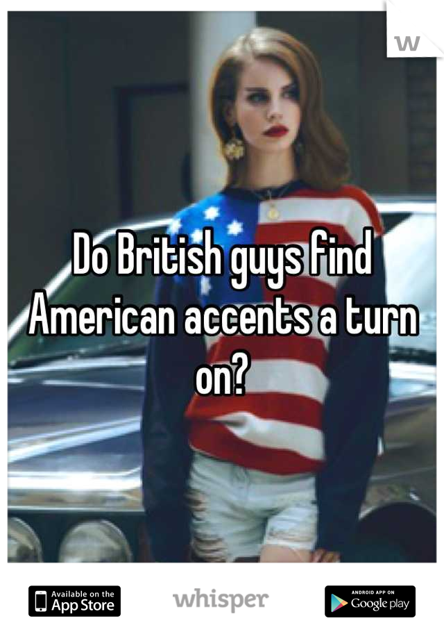 Do British guys find American accents a turn on?
