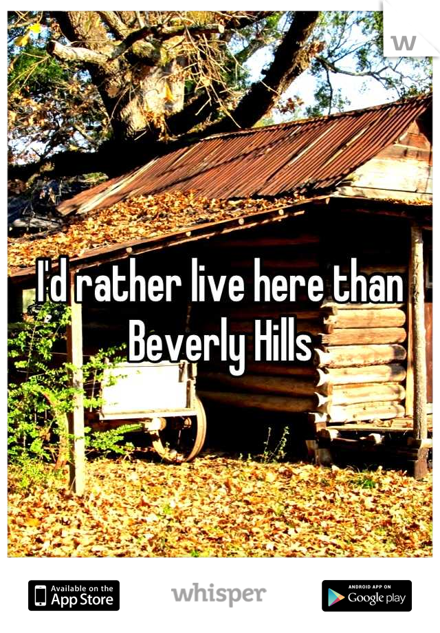 I'd rather live here than Beverly Hills