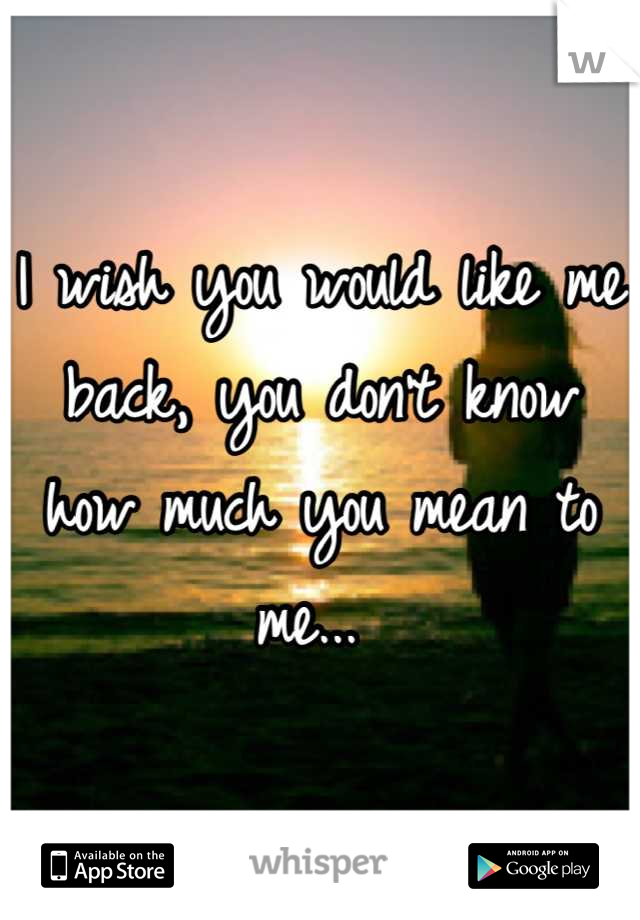 I wish you would like me back, you don't know how much you mean to me...