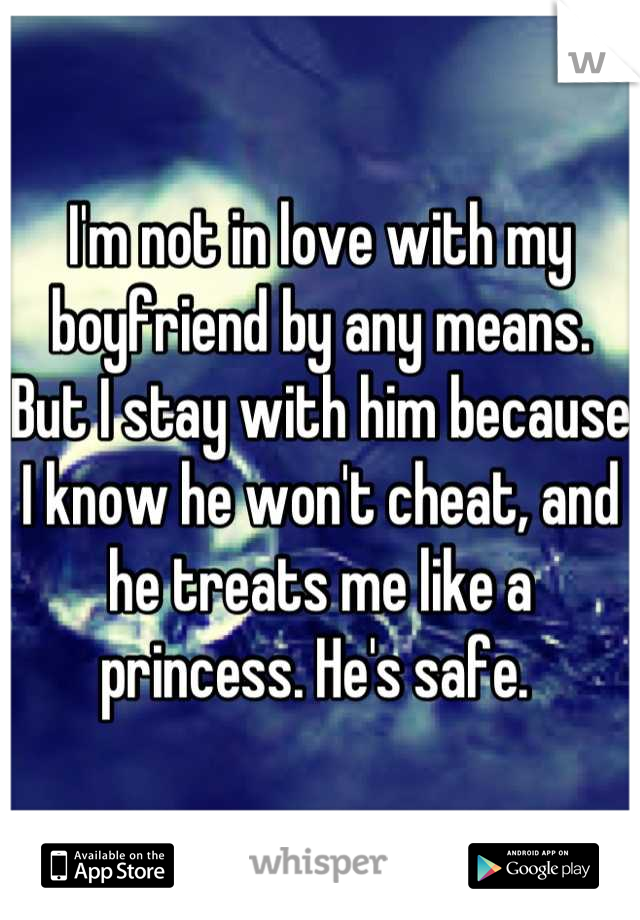 I'm not in love with my boyfriend by any means. But I stay with him because I know he won't cheat, and he treats me like a princess. He's safe.