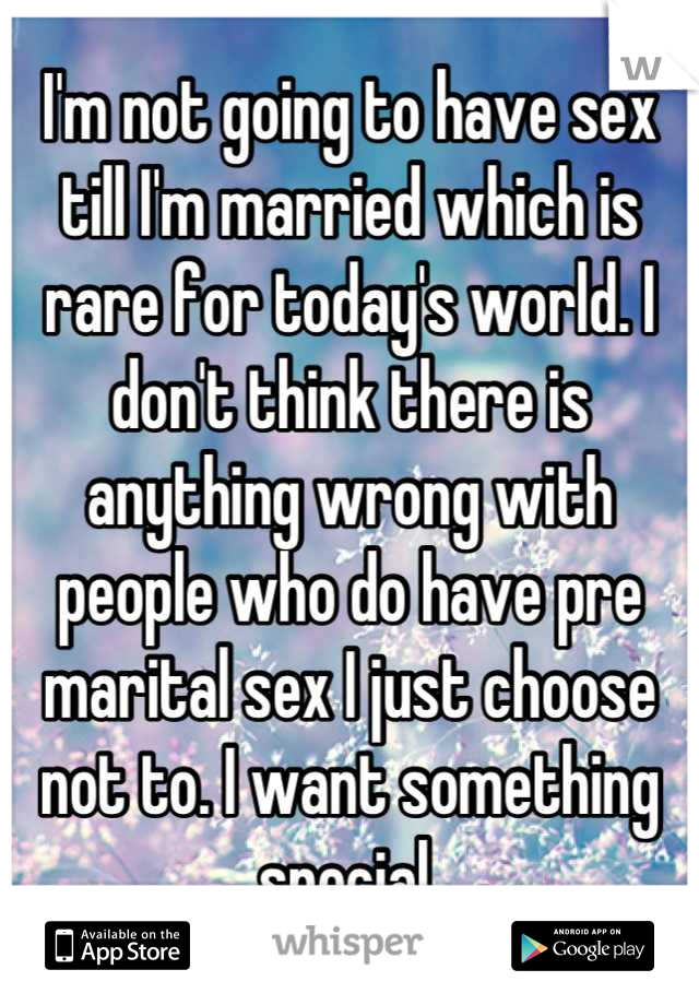 I'm not going to have sex till I'm married which is rare for today's world. I don't think there is anything wrong with people who do have pre marital sex I just choose not to. I want something special.