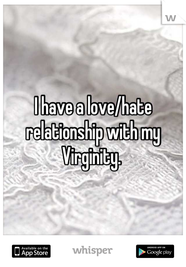 I have a love/hate relationship with my  Virginity.