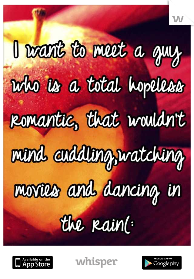 I want to meet a guy who is a total hopeless romantic, that wouldn't mind cuddling,watching movies and dancing in the rain(: