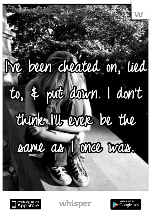 I've been cheated on, lied to, & put down. I don't think I'll ever be the same as I once was.