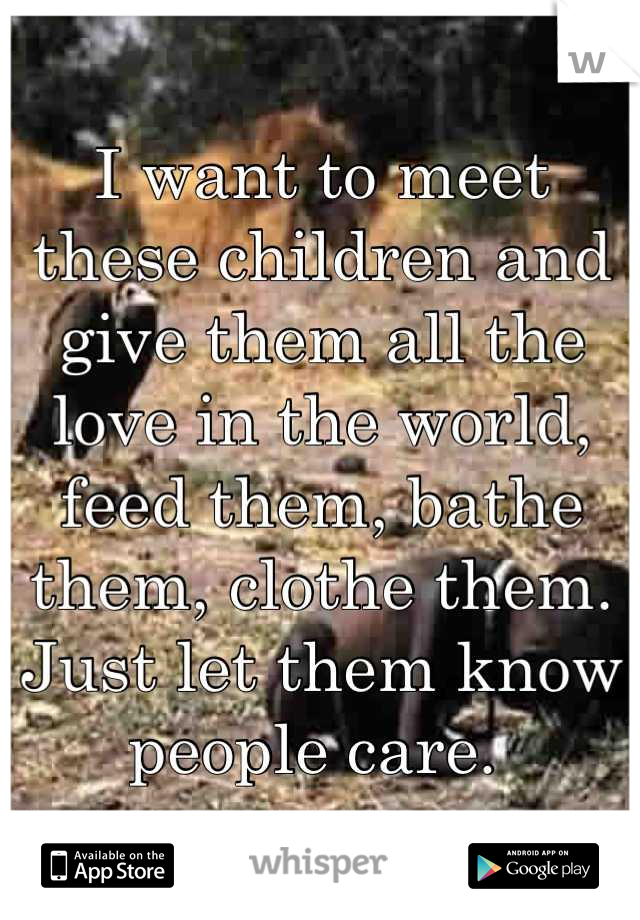 I want to meet these children and give them all the love in the world, feed them, bathe them, clothe them. Just let them know people care.