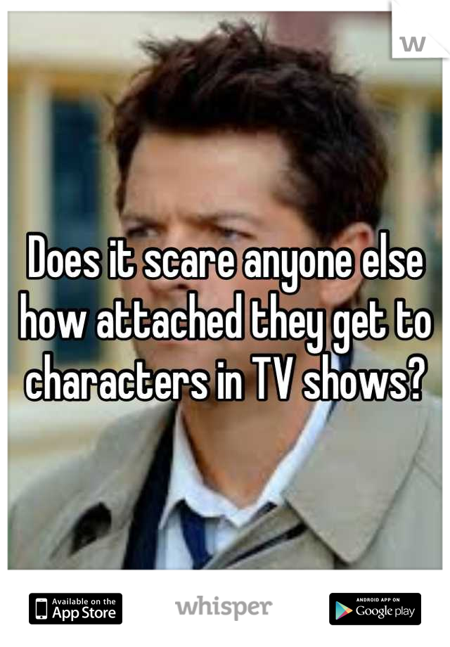 Does it scare anyone else how attached they get to characters in TV shows?