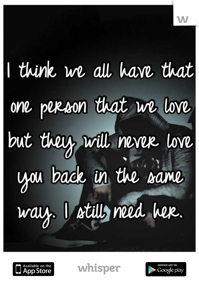 I think we all have that one person that we love but they will never love you back in the same way. I still need her.