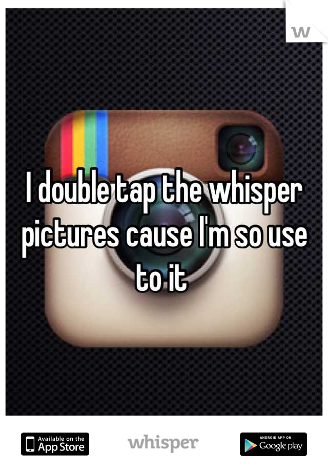 I double tap the whisper pictures cause I'm so use to it