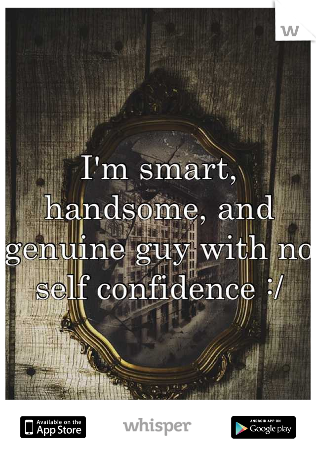 I'm smart, handsome, and genuine guy with no self confidence :/