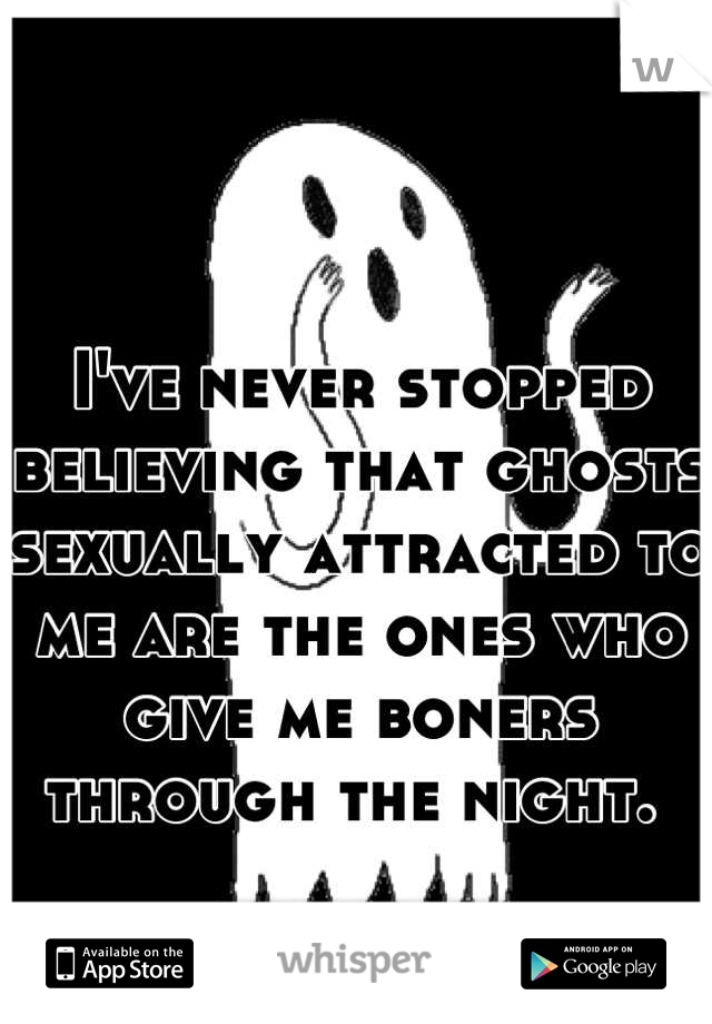 I've never stopped believing that ghosts sexually attracted to me are the ones who give me boners through the night.