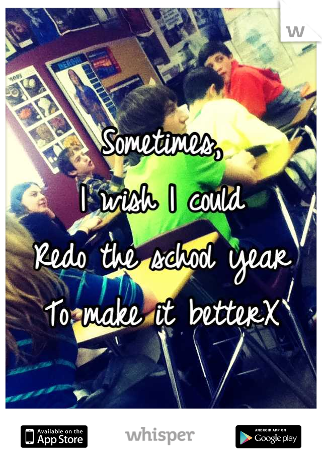 Sometimes, I wish I could  Redo the school year To make it betterX