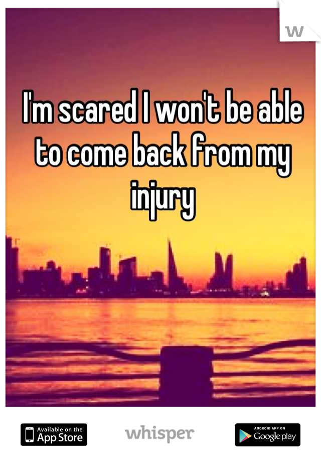 I'm scared I won't be able to come back from my injury
