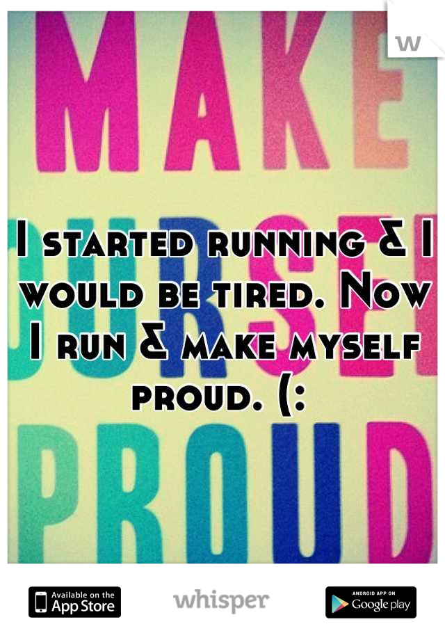 I started running & I would be tired. Now I run & make myself proud. (: