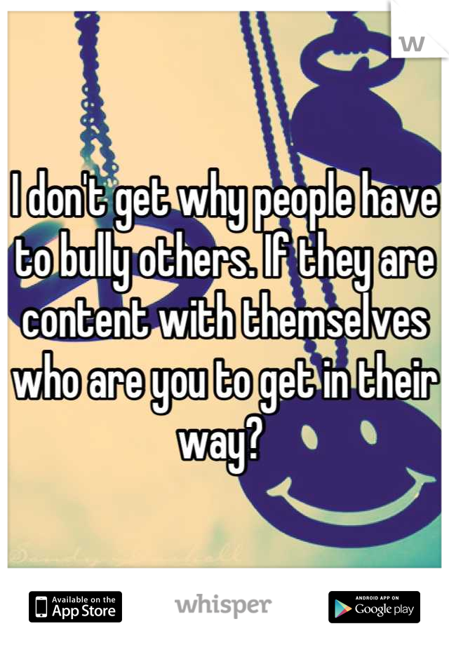 I don't get why people have to bully others. If they are content with themselves who are you to get in their way?