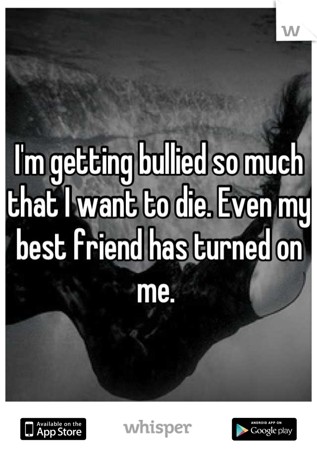 I'm getting bullied so much that I want to die. Even my best friend has turned on me.