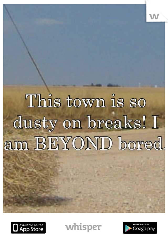 This town is so dusty on breaks! I am BEYOND bored.