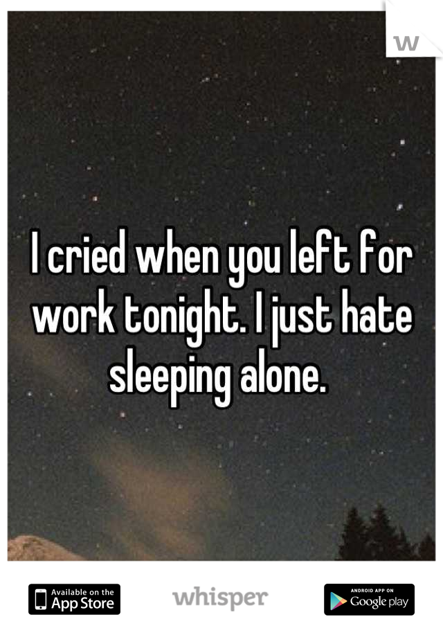 I cried when you left for work tonight. I just hate sleeping alone.