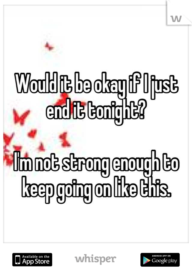 Would it be okay if I just end it tonight?  I'm not strong enough to keep going on like this.