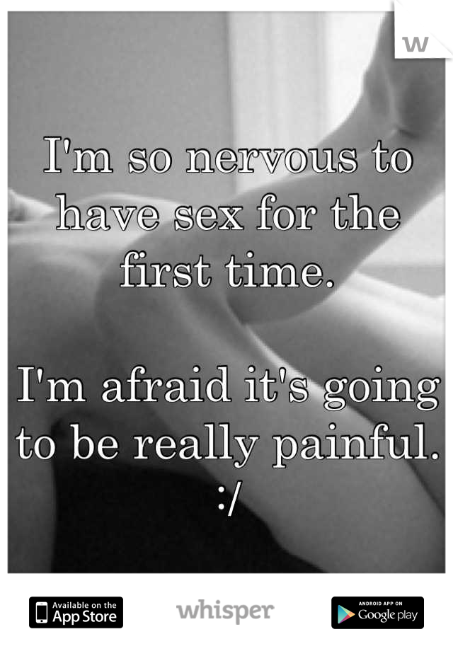 I'm so nervous to have sex for the first time.  I'm afraid it's going to be really painful. :/