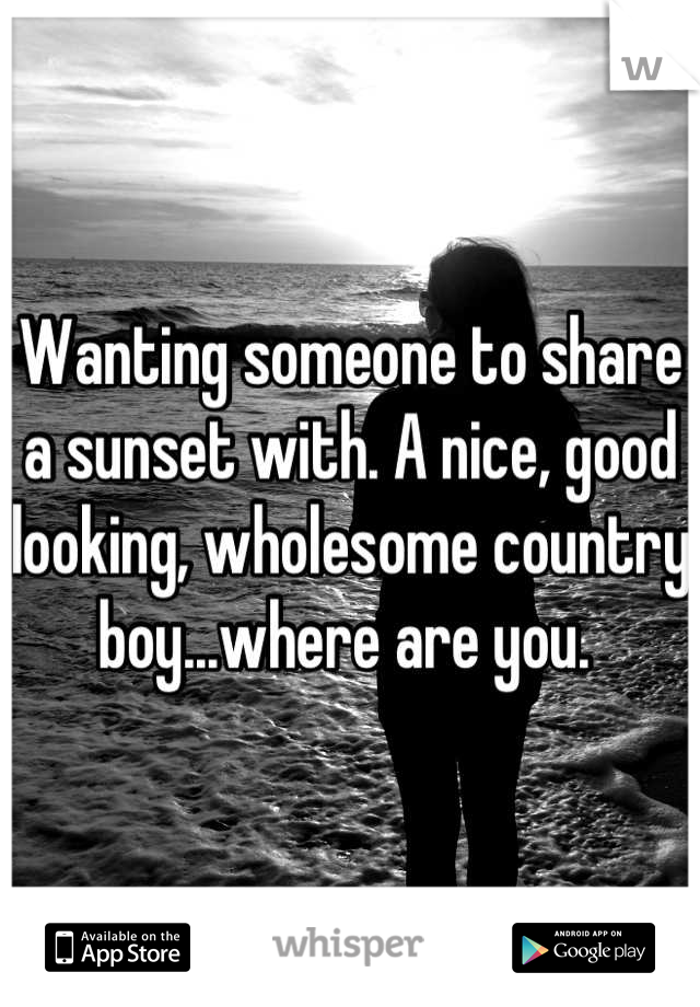 Wanting someone to share a sunset with. A nice, good looking, wholesome country boy...where are you.