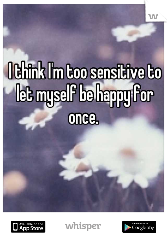 I think I'm too sensitive to let myself be happy for once.