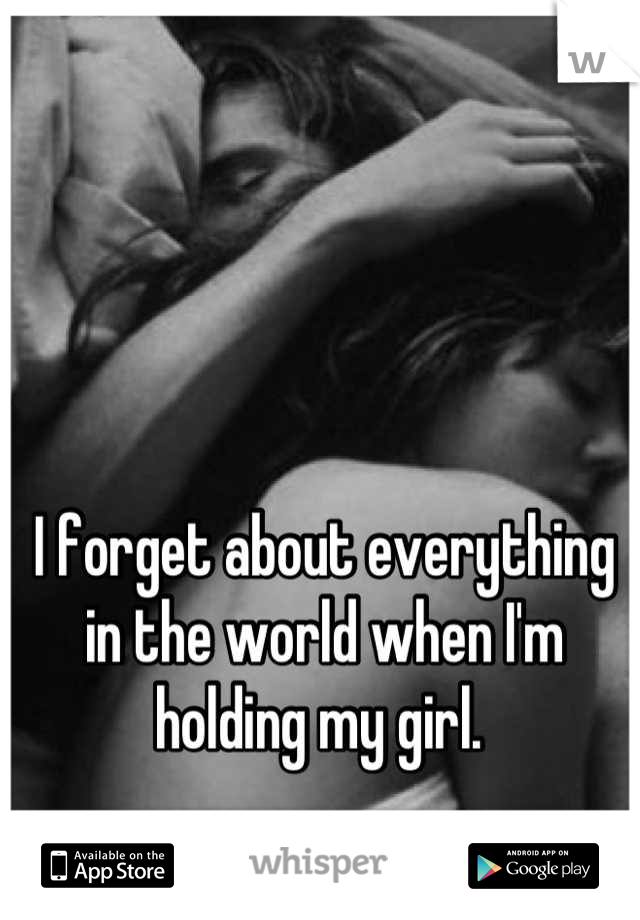 I forget about everything in the world when I'm holding my girl.
