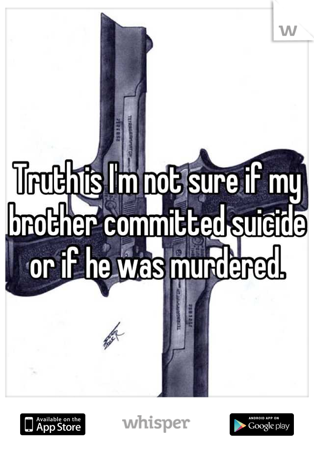 Truth is I'm not sure if my brother committed suicide or if he was murdered.