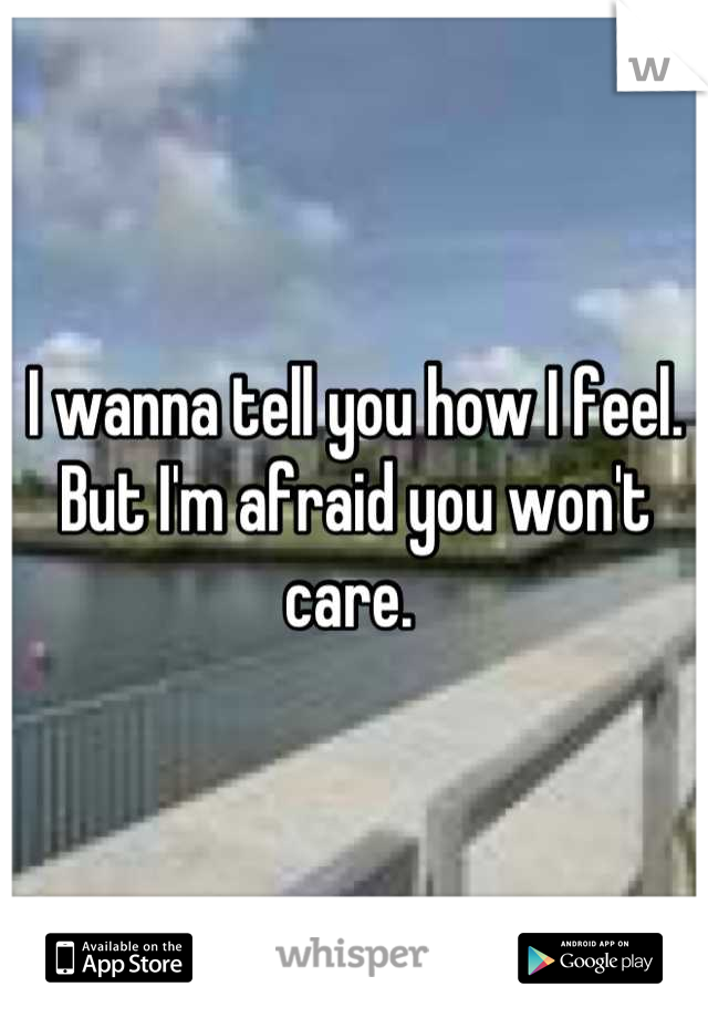 I wanna tell you how I feel. But I'm afraid you won't care.