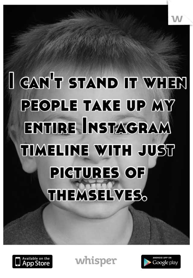 I can't stand it when people take up my entire Instagram timeline with just pictures of themselves.