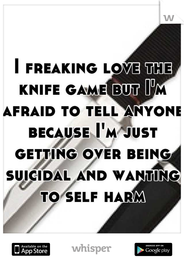 I freaking love the knife game but I'm afraid to tell anyone because I'm just getting over being suicidal and wanting to self harm