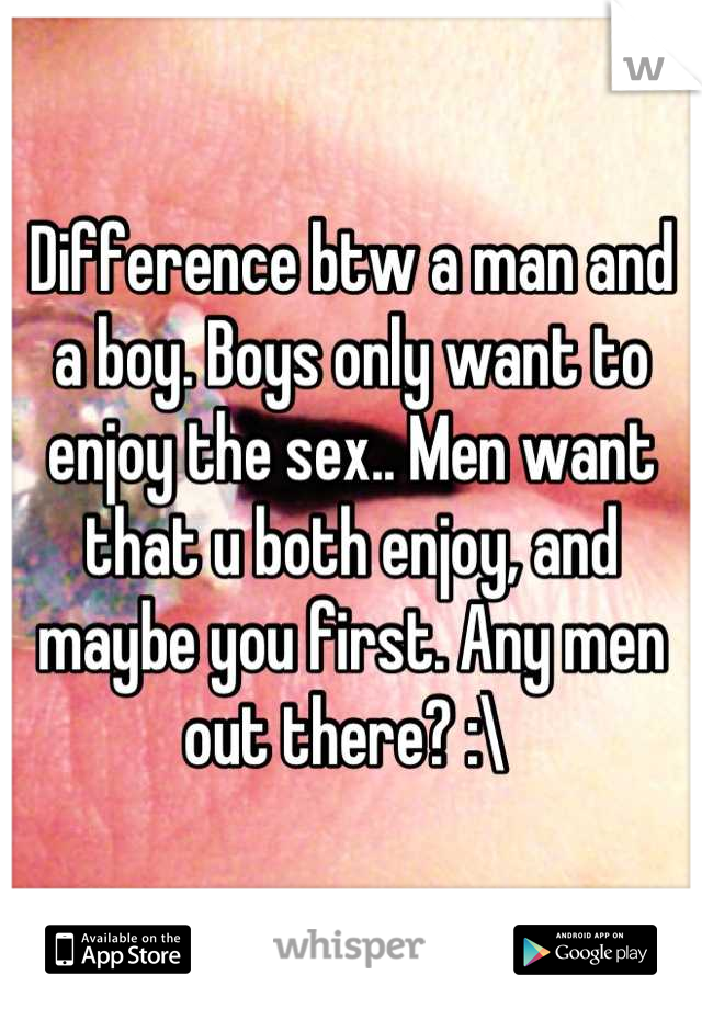 Difference btw a man and a boy. Boys only want to enjoy the sex.. Men want that u both enjoy, and maybe you first. Any men out there? :\