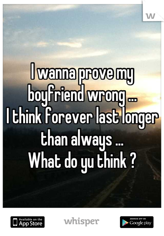 I wanna prove my boyfriend wrong ... I think forever last longer than always ... What do yu think ?