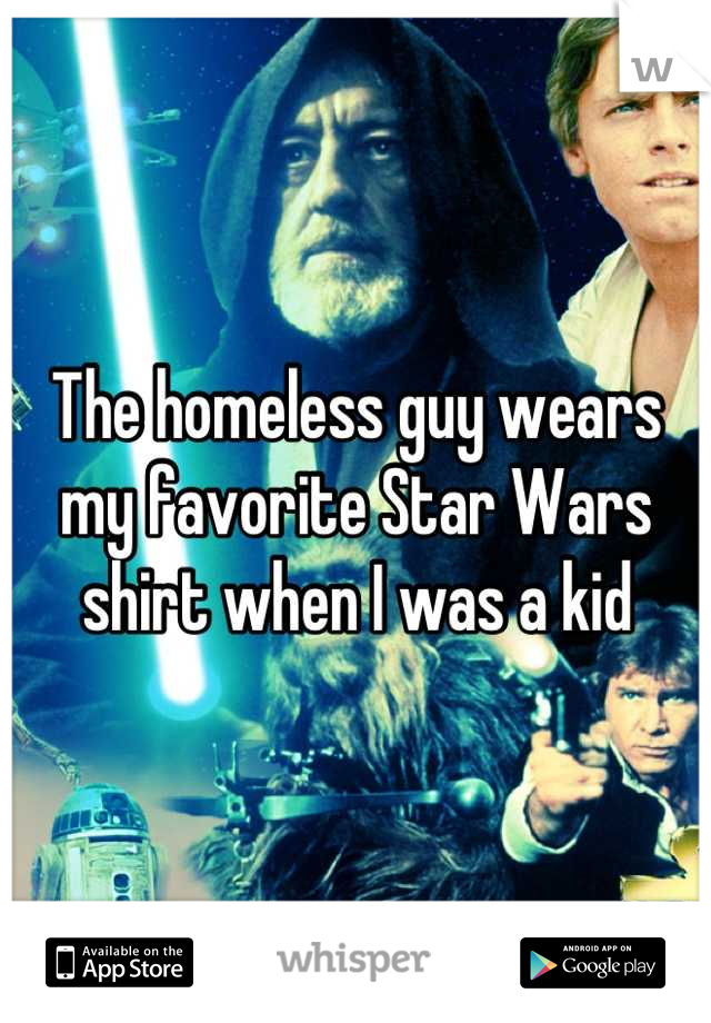 The homeless guy wears my favorite Star Wars shirt when I was a kid