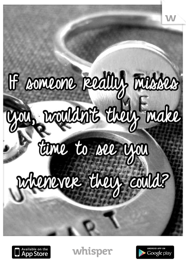 If someone really misses you, wouldn't they make time to see you whenever they could?
