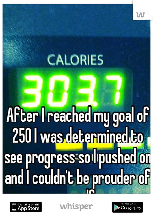 After I reached my goal of 250 I was determined to see progress so I pushed on and I couldn't be prouder of myself