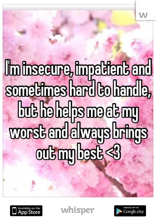 I'm insecure, impatient and sometimes hard to handle, but he helps me at my worst and always brings out my best <3
