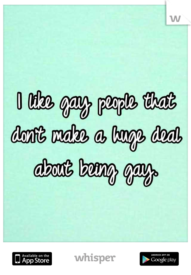 I like gay people that don't make a huge deal about being gay.