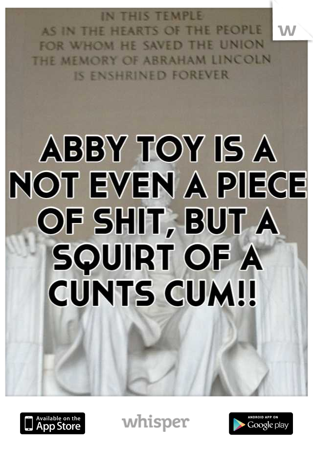 ABBY TOY IS A NOT EVEN A PIECE OF SHIT, BUT A SQUIRT OF A CUNTS CUM!!
