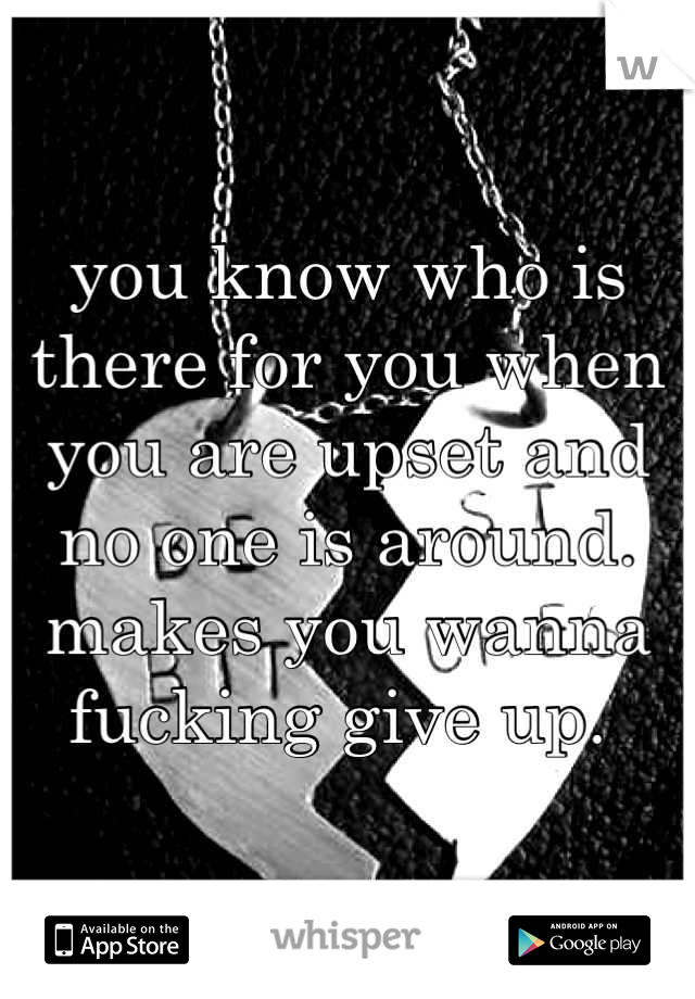 you know who is there for you when you are upset and no one is around. makes you wanna fucking give up.